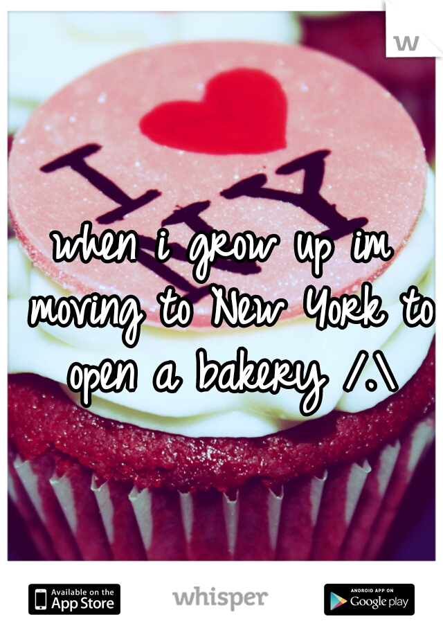 when i grow up im moving to New York to open a bakery /.\