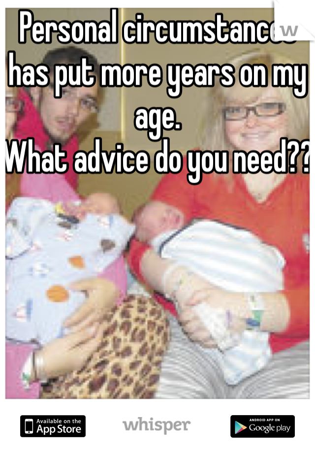 Personal circumstances has put more years on my age.  What advice do you need??