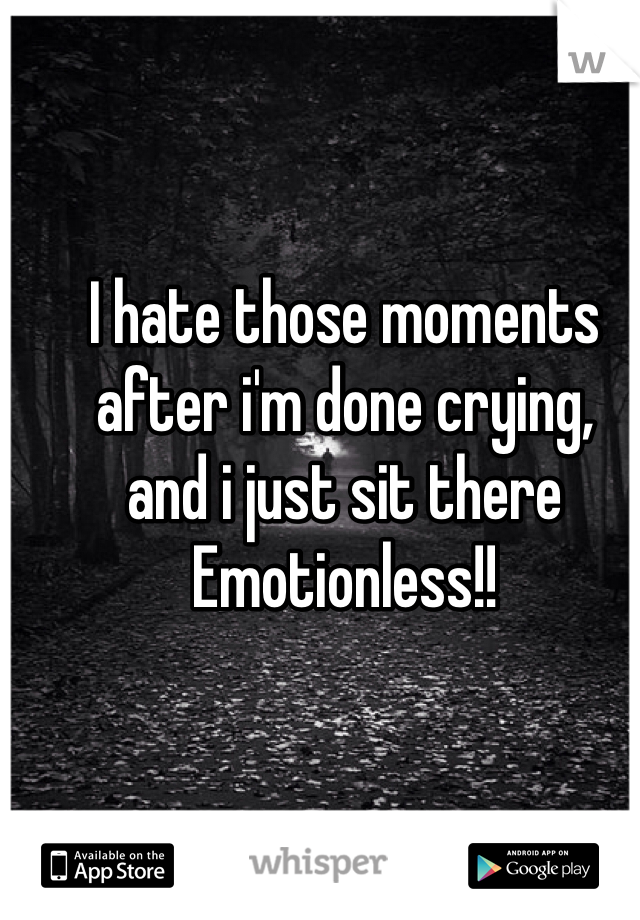 I hate those moments after i'm done crying, and i just sit there  Emotionless!!