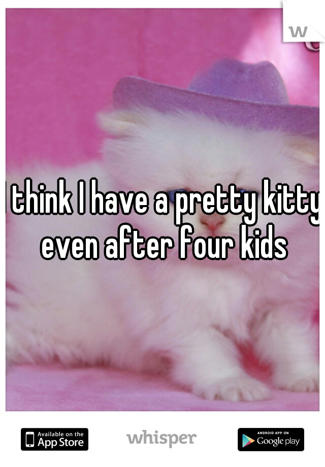 I think I have a pretty kitty even after four kids
