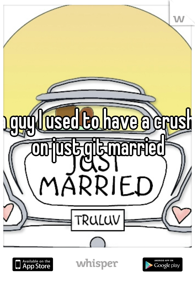 a guy I used to have a crush on just git married