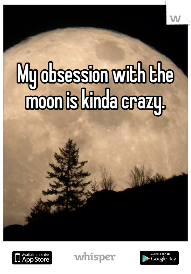 My obsession with the moon is kinda crazy.