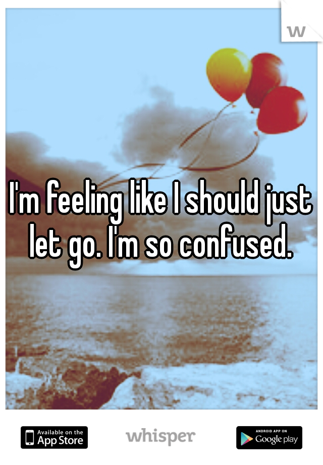 I'm feeling like I should just let go. I'm so confused.