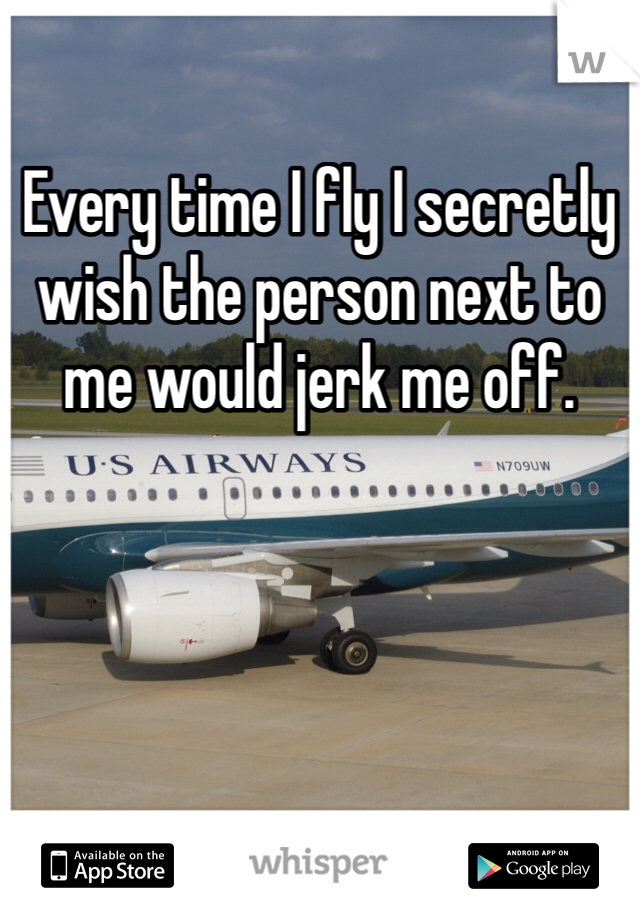 Every time I fly I secretly wish the person next to me would jerk me off.