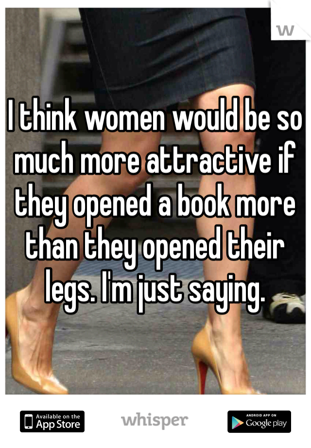 I think women would be so much more attractive if they opened a book more than they opened their legs. I'm just saying.