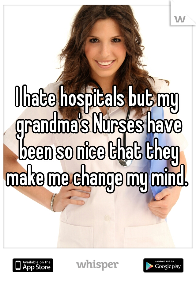 I hate hospitals but my grandma's Nurses have been so nice that they make me change my mind.
