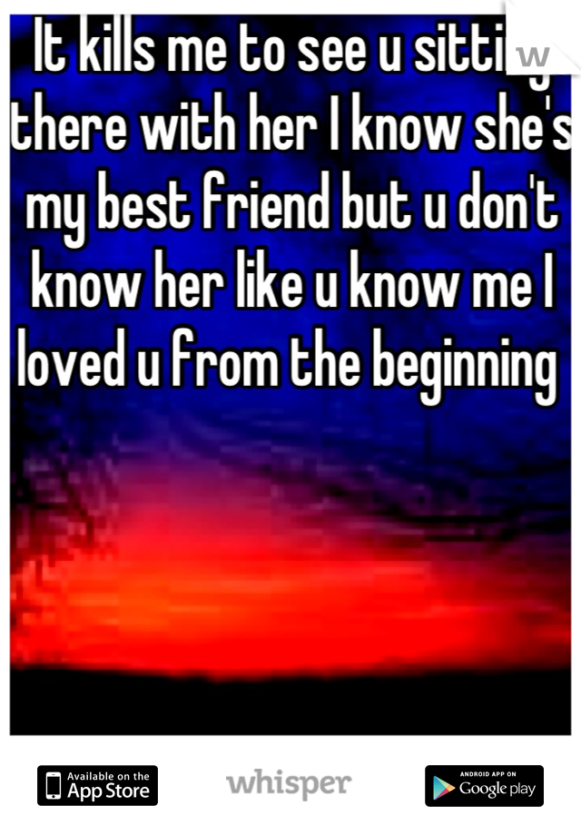 It kills me to see u sitting there with her I know she's my best friend but u don't know her like u know me I loved u from the beginning