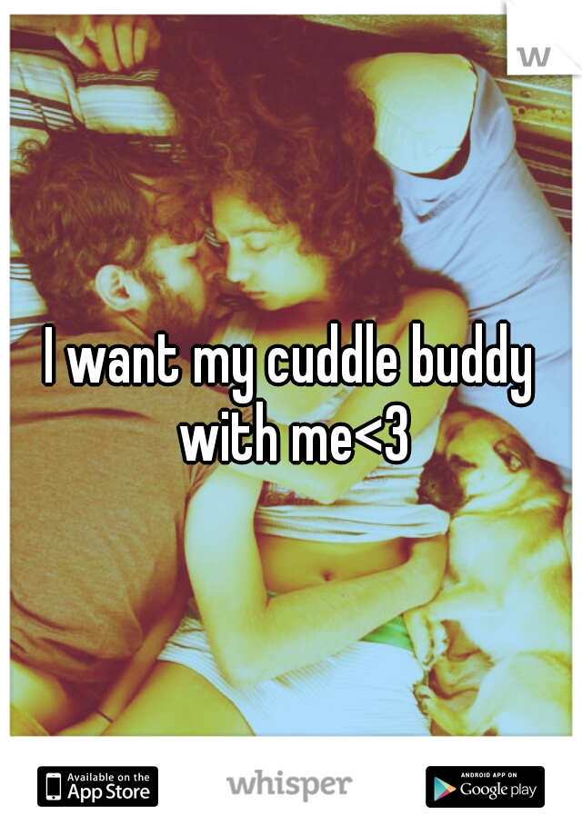 I want my cuddle buddy with me<3