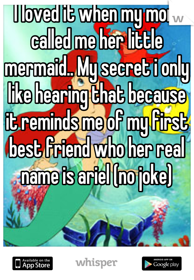 I loved it when my mom called me her little mermaid.. My secret i only like hearing that because it reminds me of my first best friend who her real name is ariel (no joke)