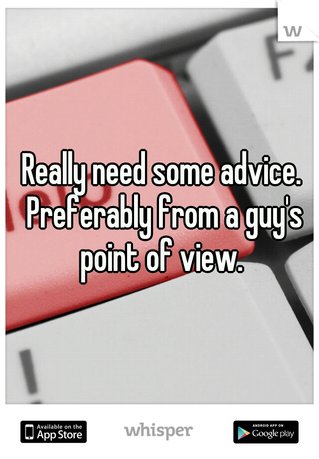 Really need some advice. Preferably from a guy's point of view.