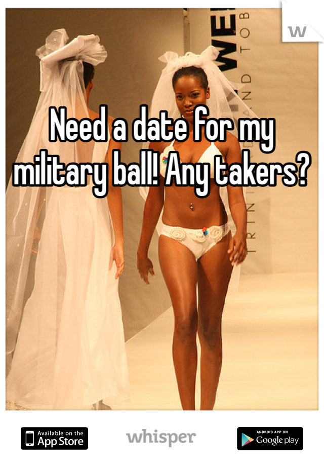 Need a date for my military ball! Any takers?