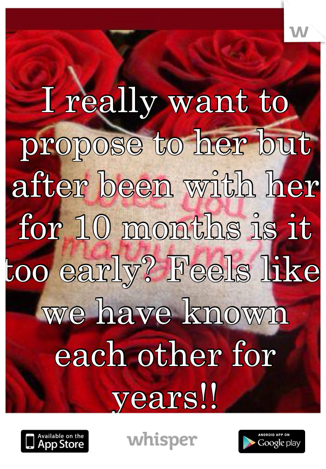 I really want to propose to her but after been with her for 10 months is it too early? Feels like we have known each other for years!!