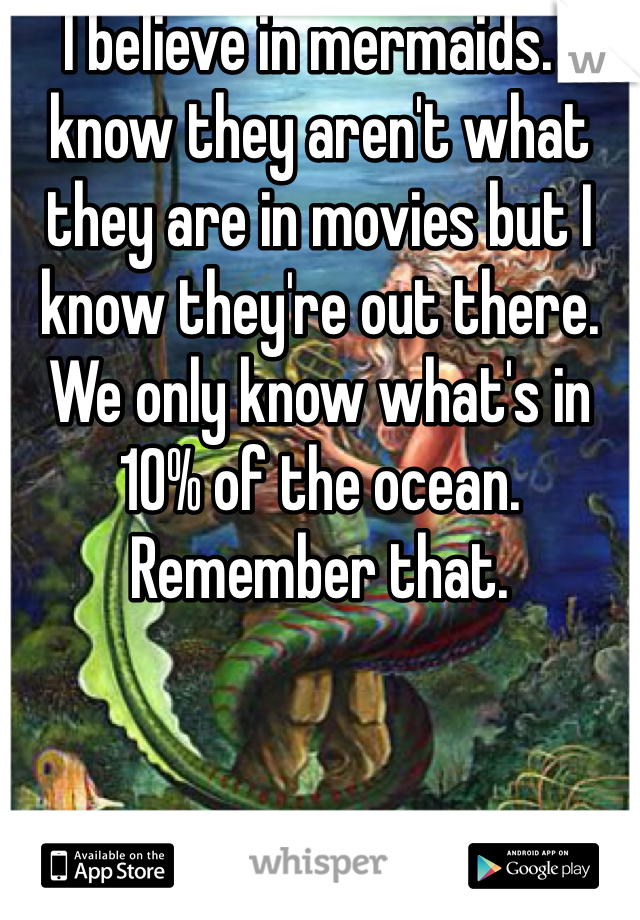 I believe in mermaids. I know they aren't what they are in movies but I know they're out there. We only know what's in 10% of the ocean. Remember that.