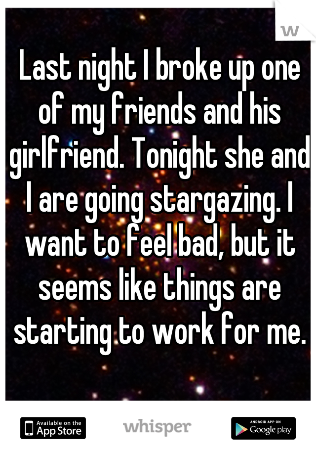 Last night I broke up one of my friends and his girlfriend. Tonight she and I are going stargazing. I want to feel bad, but it seems like things are starting to work for me.