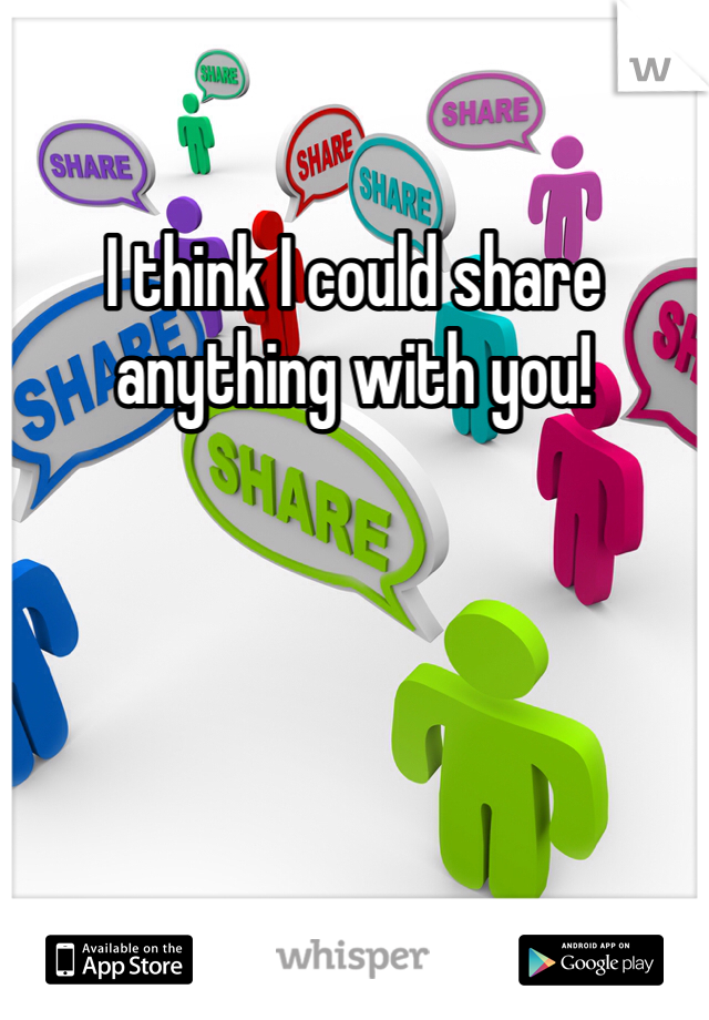 I think I could share anything with you!