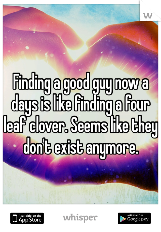 Finding a good guy now a days is like finding a four leaf clover. Seems like they don't exist anymore.