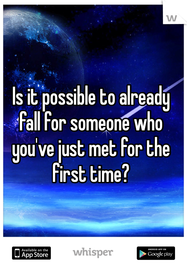 Is it possible to already fall for someone who you've just met for the first time?