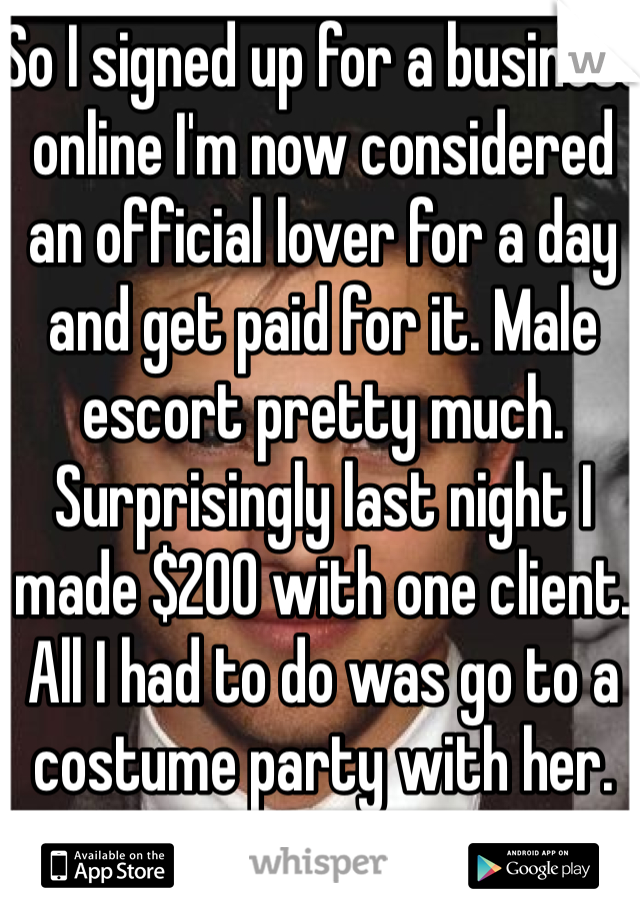 So I signed up for a business online I'm now considered an official lover for a day and get paid for it. Male escort pretty much. Surprisingly last night I made $200 with one client. All I had to do was go to a costume party with her.