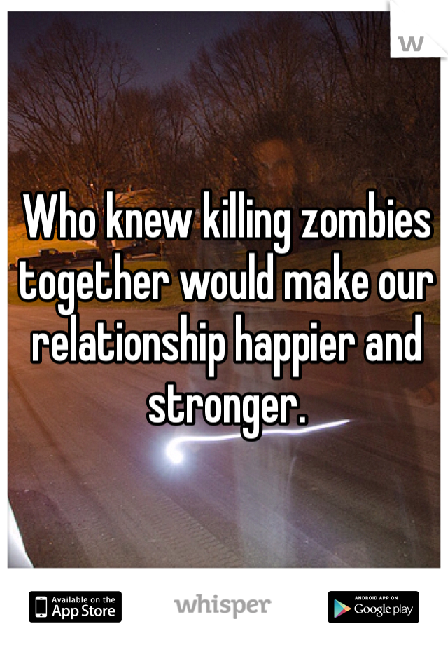 Who knew killing zombies together would make our relationship happier and stronger.