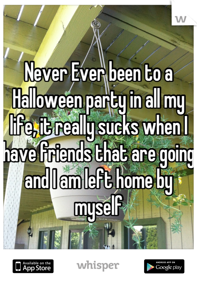 Never Ever been to a Halloween party in all my life, it really sucks when I have friends that are going and I am left home by myself