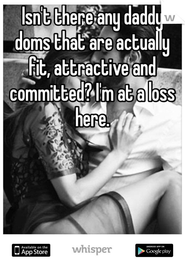 Isn't there any daddy doms that are actually fit, attractive and committed? I'm at a loss here.