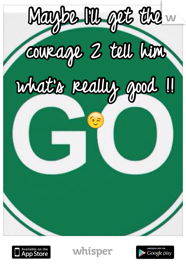 Maybe I'll get the courage 2 tell him what's really good !! 😉