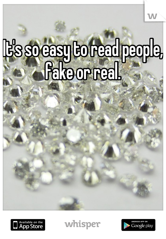 It's so easy to read people, fake or real.