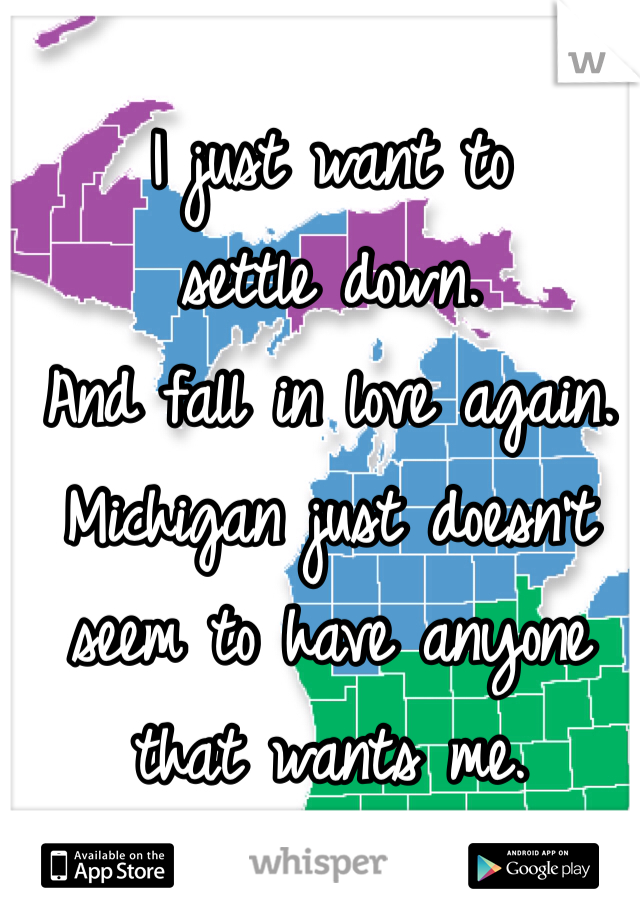 I just want to  settle down.  And fall in love again.  Michigan just doesn't seem to have anyone that wants me.