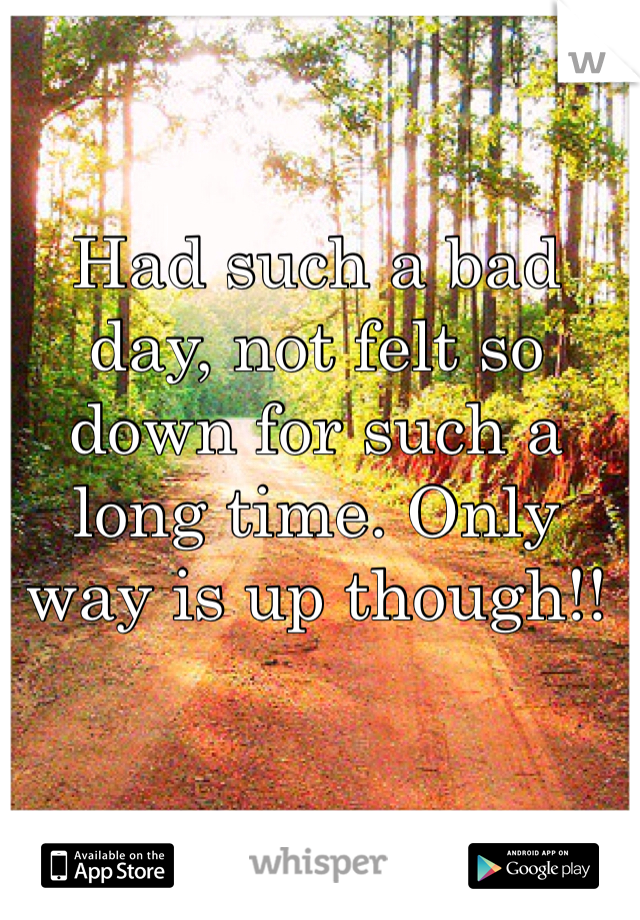 Had such a bad day, not felt so down for such a long time. Only way is up though!!