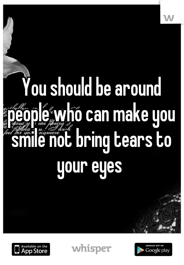 You should be around people who can make you smile not bring tears to your eyes