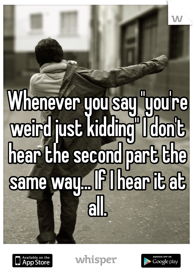 """Whenever you say """"you're weird just kidding"""" I don't hear the second part the same way... If I hear it at all."""