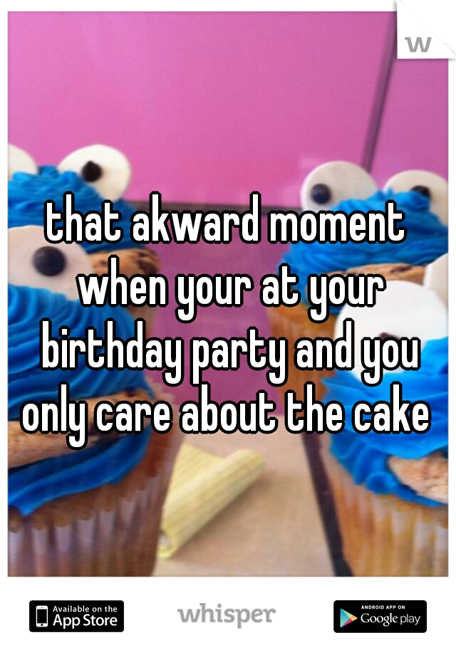 that akward moment when your at your birthday party and you only care about the cake