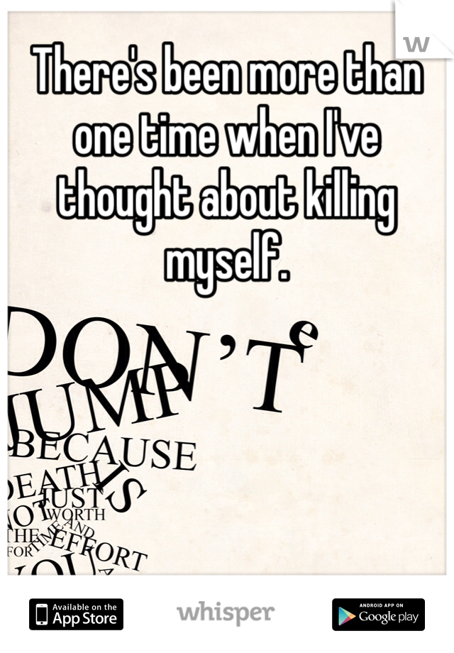 There's been more than one time when I've thought about killing myself.