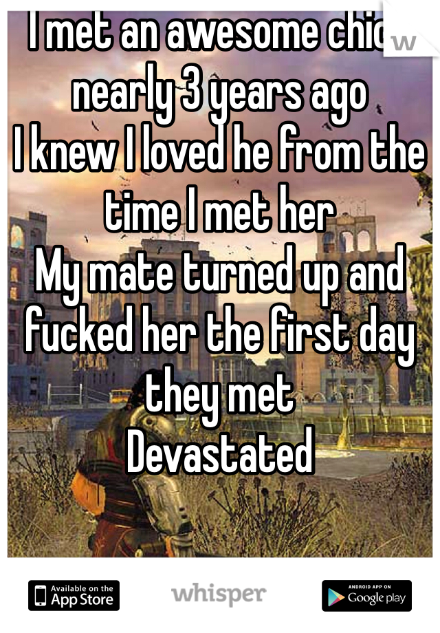 I met an awesome chick nearly 3 years ago  I knew I loved he from the time I met her  My mate turned up and fucked her the first day they met  Devastated