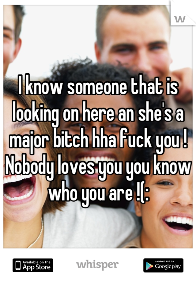 I know someone that is looking on here an she's a major bitch hha fuck you ! Nobody loves you you know who you are !(: