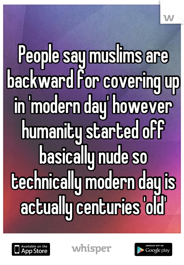 People say muslims are backward for covering up in 'modern day' however humanity started off basically nude so technically modern day is actually centuries 'old'