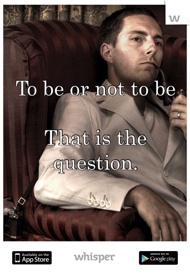 To be or not to be  That is the question.