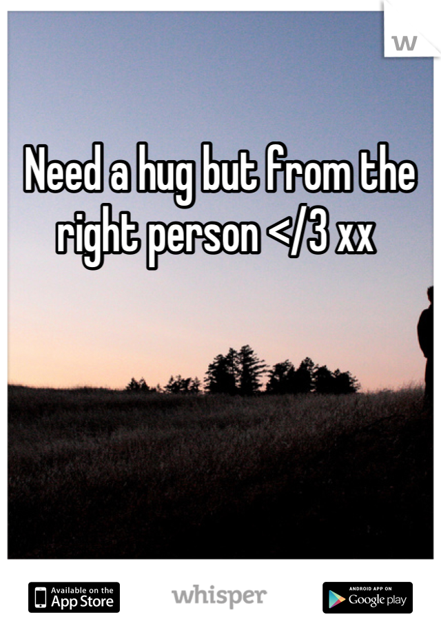 Need a hug but from the right person </3 xx
