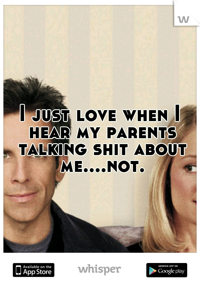 I just love when I hear my parents talking shit about me....not.