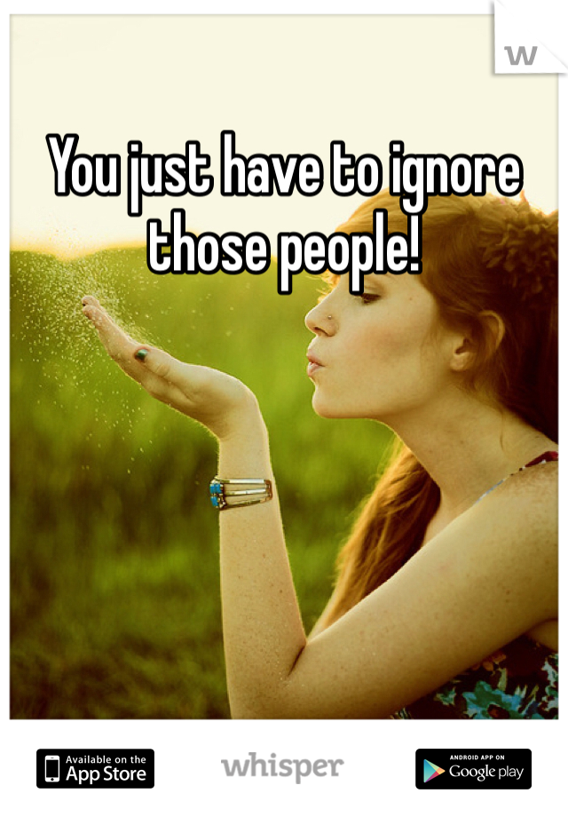 You just have to ignore those people!