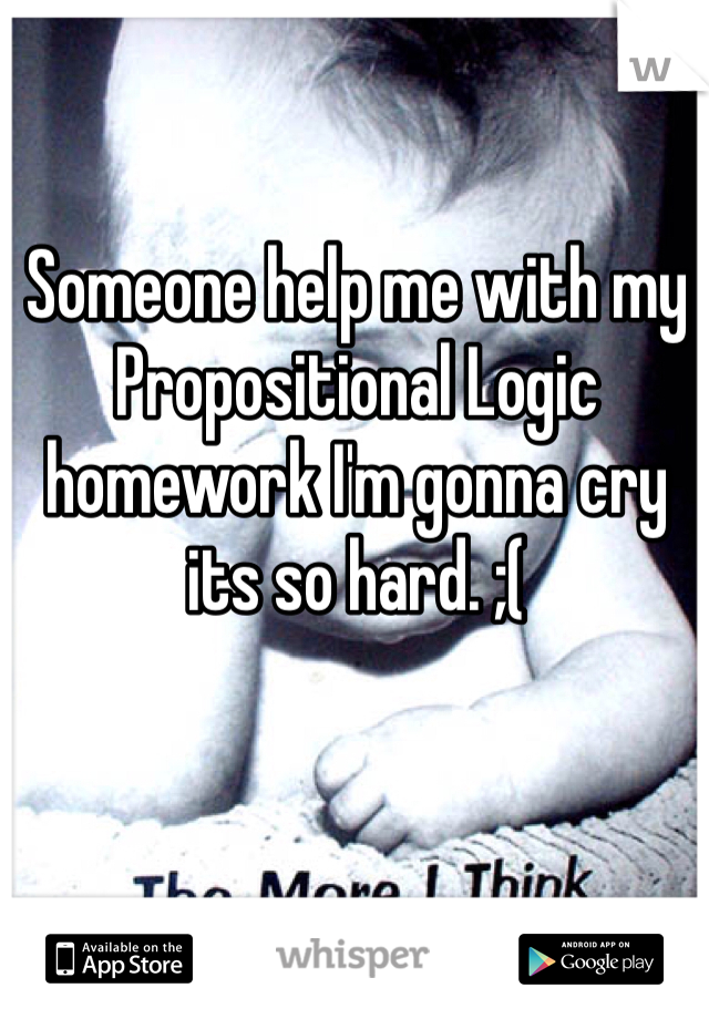 Someone help me with my Propositional Logic homework I'm gonna cry its so hard. ;(