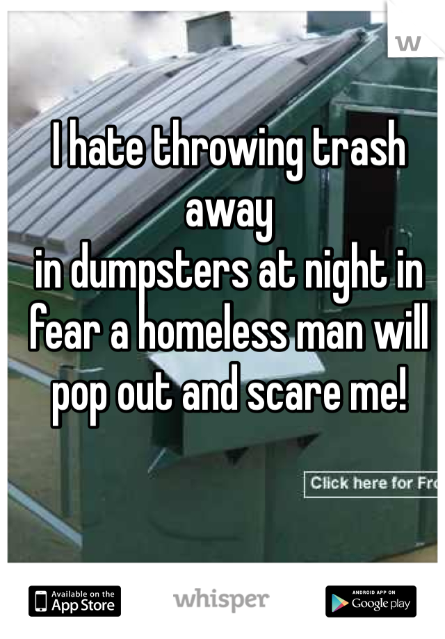 I hate throwing trash away  in dumpsters at night in fear a homeless man will pop out and scare me!
