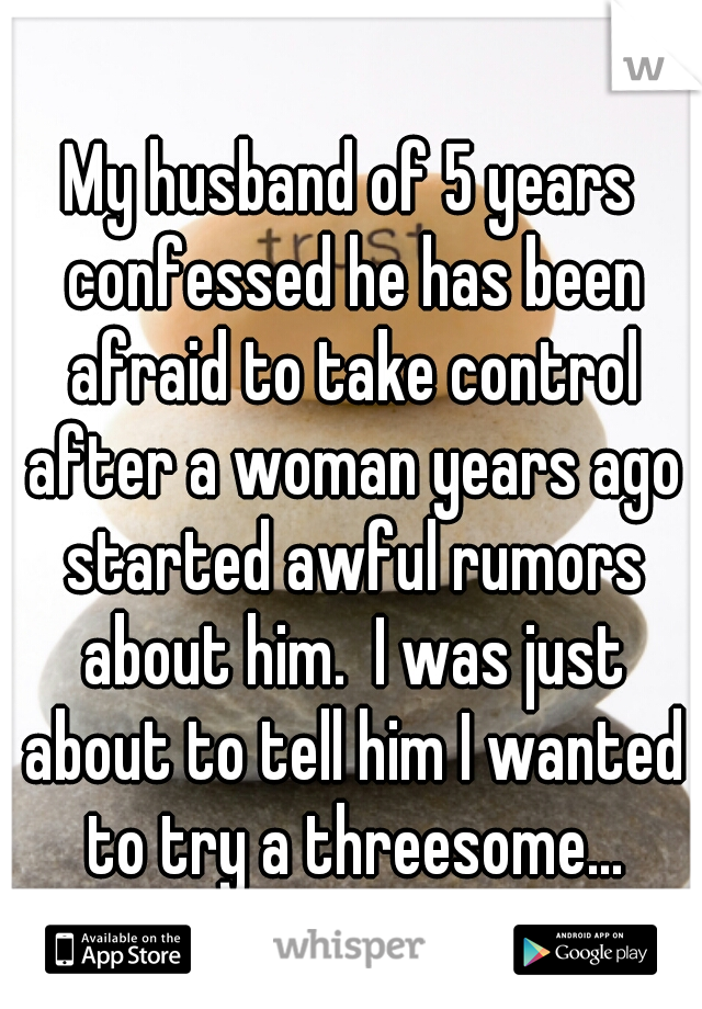 My husband of 5 years confessed he has been afraid to take control after a woman years ago started awful rumors about him.  I was just about to tell him I wanted to try a threesome...