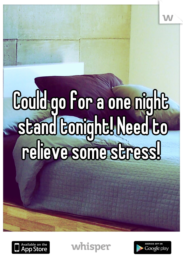 Could go for a one night stand tonight! Need to relieve some stress!