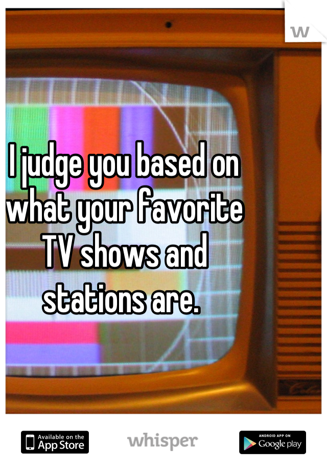 I judge you based on what your favorite TV shows and stations are.