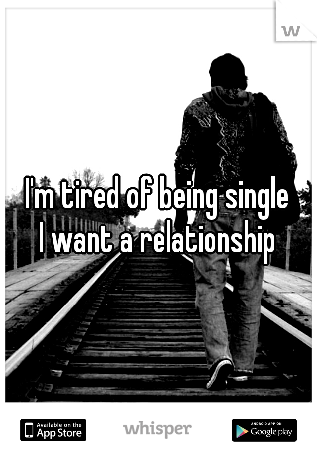 I'm tired of being single I want a relationship