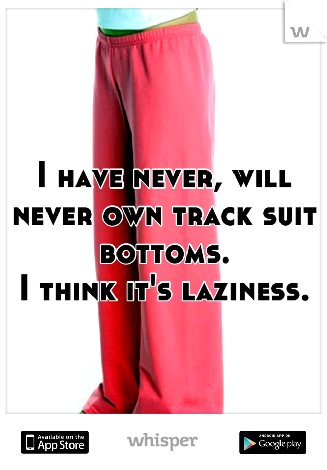I have never, will never own track suit bottoms. I think it's laziness.