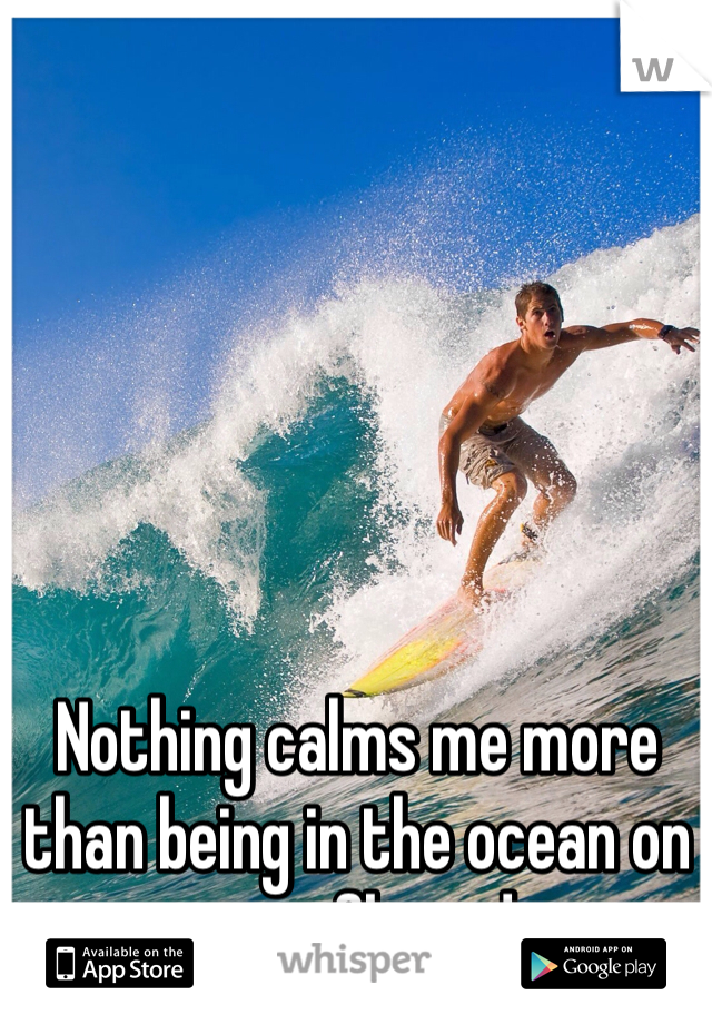 Nothing calms me more than being in the ocean on a surfboard
