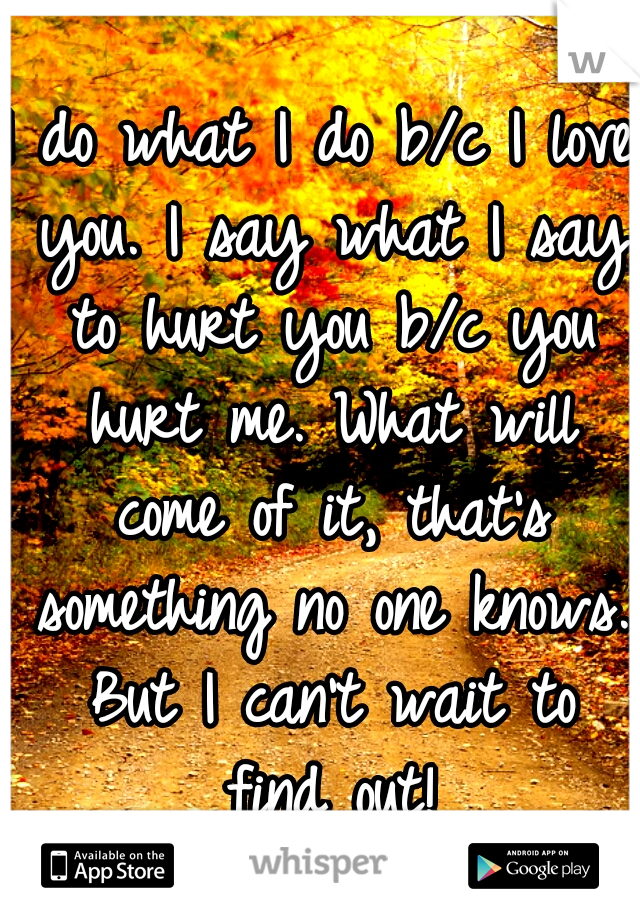 I do what I do b/c I love you. I say what I say to hurt you b/c you hurt me. What will come of it, that's something no one knows. But I can't wait to find out!