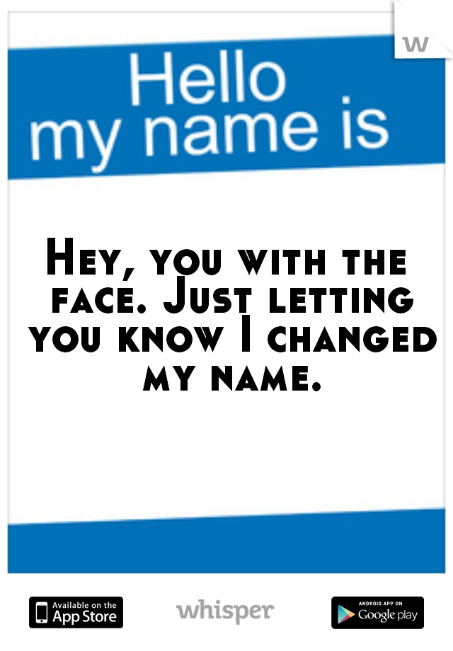 Hey, you with the face. Just letting you know I changed my name.